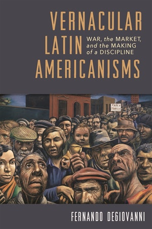 image from Discussion | Vernacular Latin Americanisms: War, the Market, and the Making of a Discipline, by Fernando Degiovanni